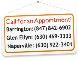 Call for An Appointment - Barrington: 847-842-6902 or Glen Ellyn: 630-469-3333 or Naperville: 630-922-3401